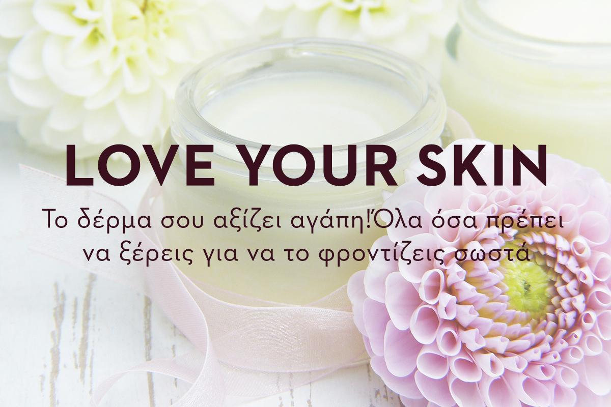 LOVE YOUR SKIN! Το δέρμα σου αξίζει αγάπη! Όλα όσα πρέπει να ξέρεις για να το φροντίζεις σωστά.